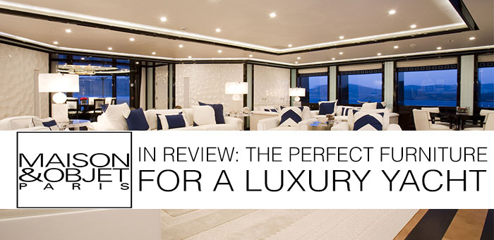 Maison & Objet in review – the Perfect Furniture for a Luxury Yacht  Maison & Objet in review – the Perfect Furniture for a Luxury Yacht Maison Objet in review the Perfect Furniture for a Luxury Yacht2